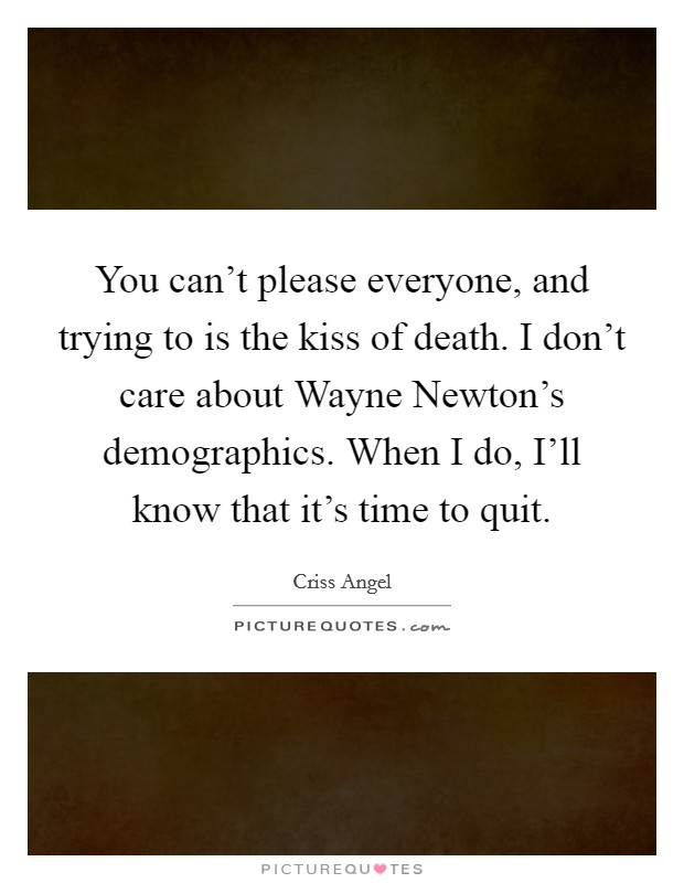 You can't please everyone, and trying to is the kiss of death. I don't care about Wayne Newton's demographics. When I do, I'll know that it's time to quit Picture Quote #1