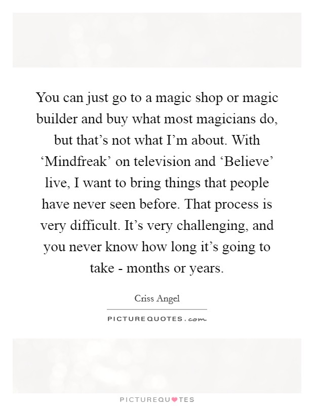 You can just go to a magic shop or magic builder and buy what most magicians do, but that's not what I'm about. With 'Mindfreak' on television and 'Believe' live, I want to bring things that people have never seen before. That process is very difficult. It's very challenging, and you never know how long it's going to take - months or years Picture Quote #1