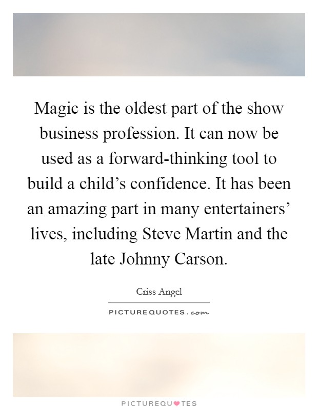 Magic is the oldest part of the show business profession. It can now be used as a forward-thinking tool to build a child's confidence. It has been an amazing part in many entertainers' lives, including Steve Martin and the late Johnny Carson Picture Quote #1