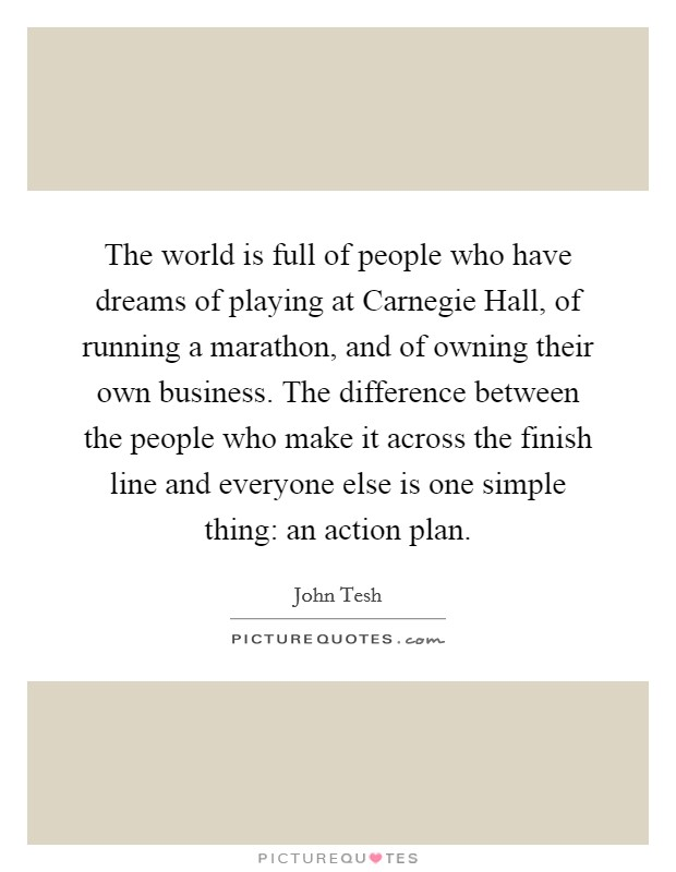 The world is full of people who have dreams of playing at Carnegie Hall, of running a marathon, and of owning their own business. The difference between the people who make it across the finish line and everyone else is one simple thing: an action plan Picture Quote #1