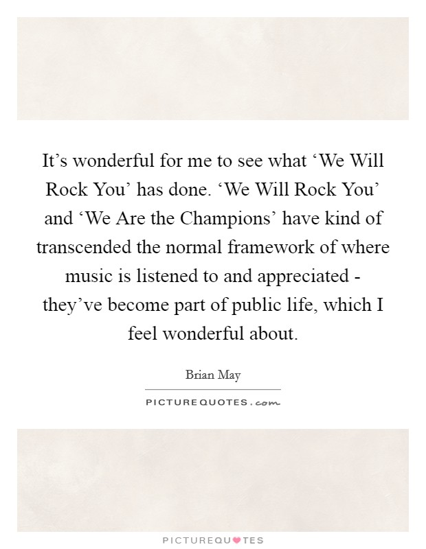 It's wonderful for me to see what 'We Will Rock You' has done. 'We Will Rock You' and 'We Are the Champions' have kind of transcended the normal framework of where music is listened to and appreciated - they've become part of public life, which I feel wonderful about Picture Quote #1