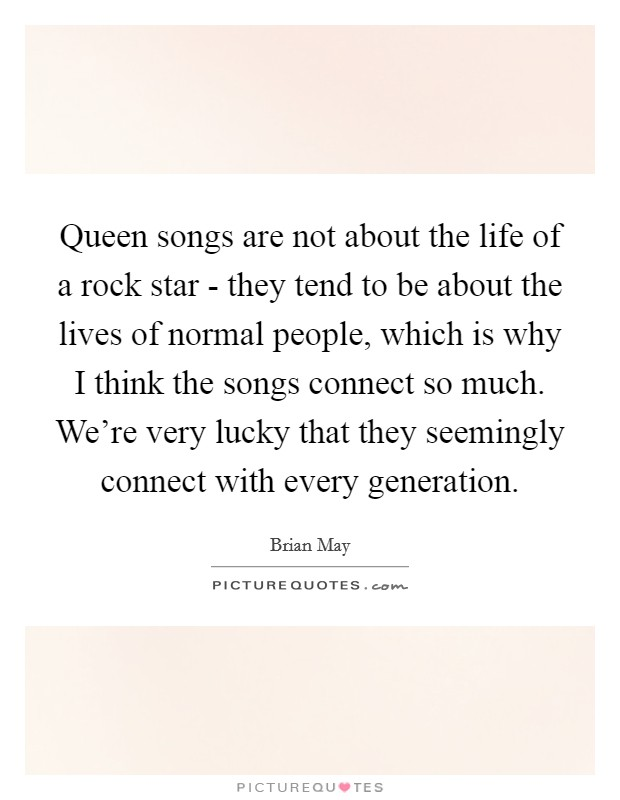 Queen songs are not about the life of a rock star - they tend to be about the lives of normal people, which is why I think the songs connect so much. We're very lucky that they seemingly connect with every generation Picture Quote #1