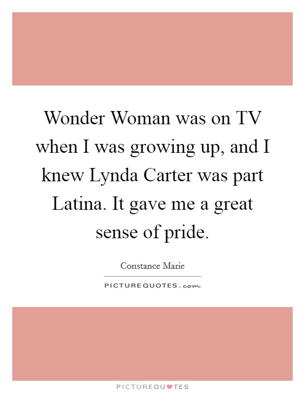Wonder Woman was on TV when I was growing up, and I knew Lynda Carter was part Latina. It gave me a great sense of pride Picture Quote #1