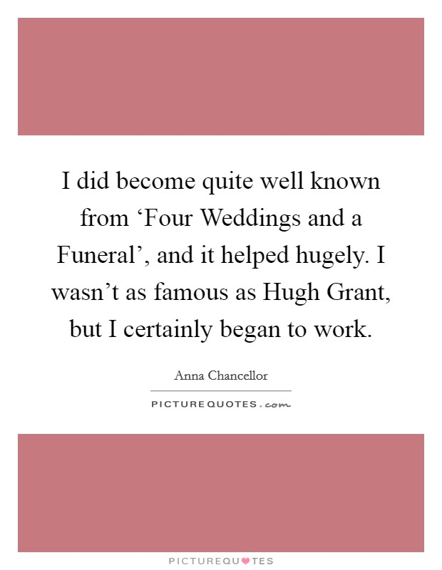 I did become quite well known from 'Four Weddings and a Funeral', and it helped hugely. I wasn't as famous as Hugh Grant, but I certainly began to work Picture Quote #1