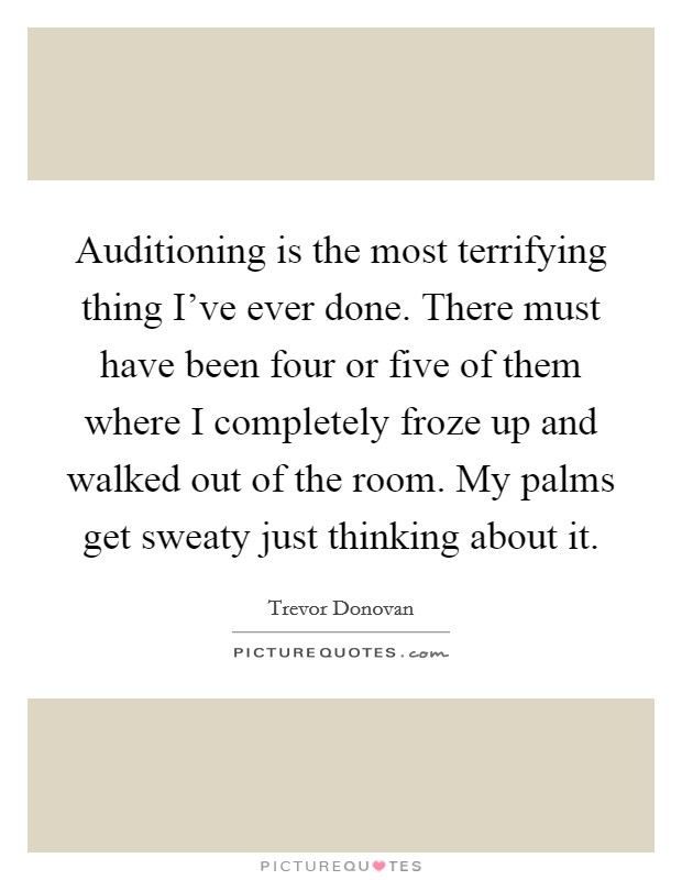Auditioning is the most terrifying thing I've ever done. There must have been four or five of them where I completely froze up and walked out of the room. My palms get sweaty just thinking about it Picture Quote #1
