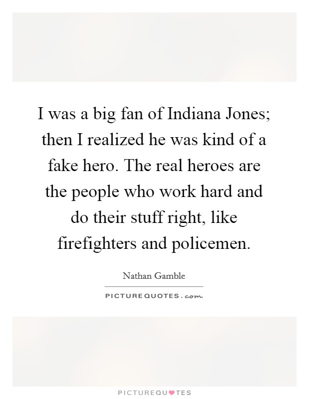 I was a big fan of Indiana Jones; then I realized he was kind of a fake hero. The real heroes are the people who work hard and do their stuff right, like firefighters and policemen Picture Quote #1