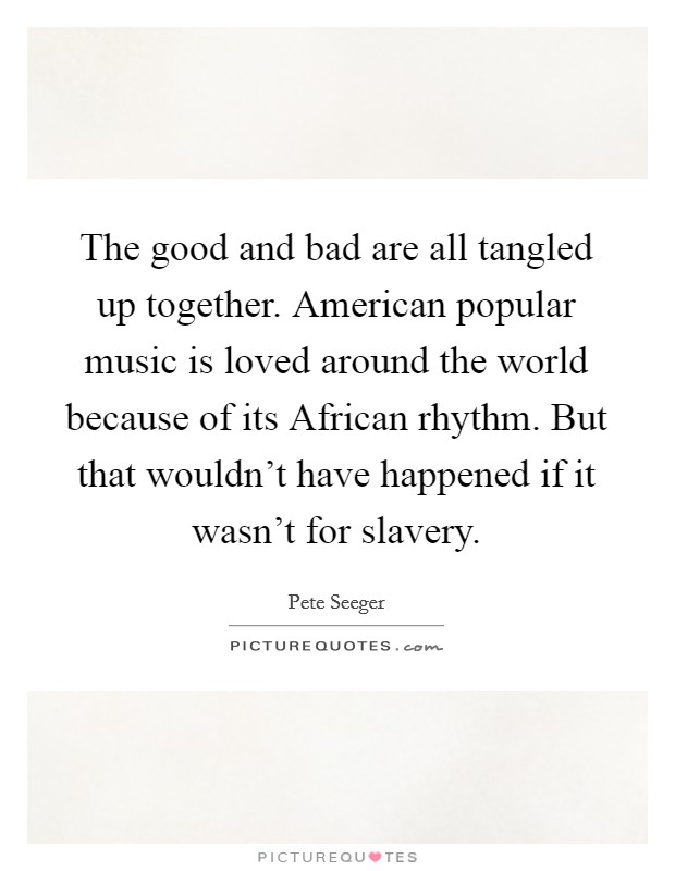 The good and bad are all tangled up together. American popular music is loved around the world because of its African rhythm. But that wouldn't have happened if it wasn't for slavery Picture Quote #1