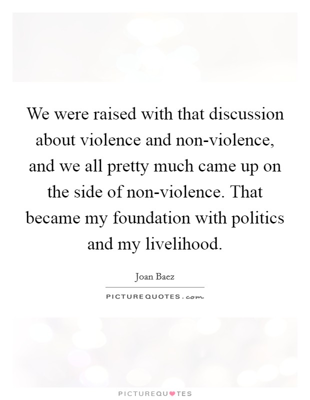 We were raised with that discussion about violence and non-violence, and we all pretty much came up on the side of non-violence. That became my foundation with politics and my livelihood Picture Quote #1