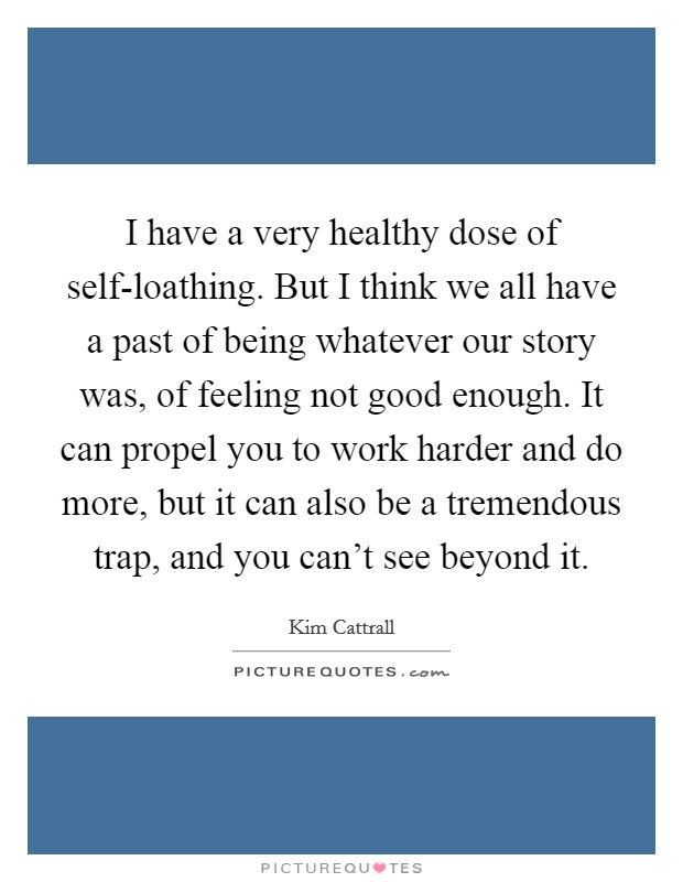 I have a very healthy dose of self-loathing. But I think we all have a past of being whatever our story was, of feeling not good enough. It can propel you to work harder and do more, but it can also be a tremendous trap, and you can't see beyond it Picture Quote #1