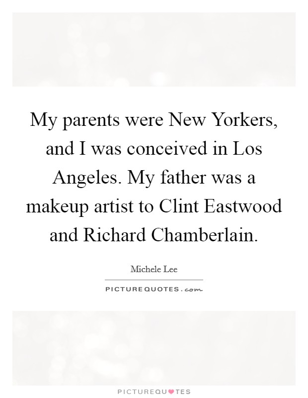 My parents were New Yorkers, and I was conceived in Los Angeles. My father was a makeup artist to Clint Eastwood and Richard Chamberlain Picture Quote #1