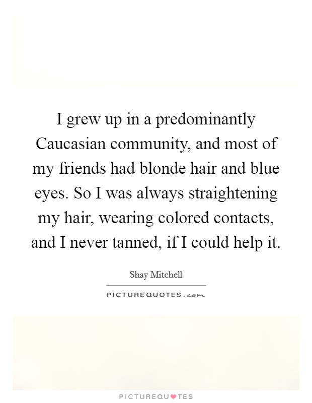 I grew up in a predominantly Caucasian community, and most of my friends had blonde hair and blue eyes. So I was always straightening my hair, wearing colored contacts, and I never tanned, if I could help it Picture Quote #1