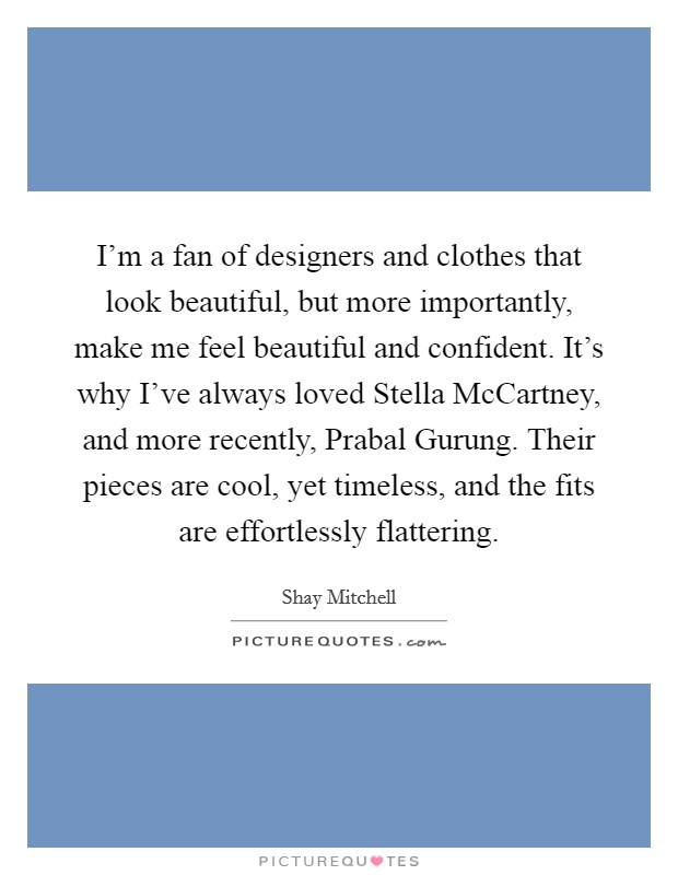 I'm a fan of designers and clothes that look beautiful, but more importantly, make me feel beautiful and confident. It's why I've always loved Stella McCartney, and more recently, Prabal Gurung. Their pieces are cool, yet timeless, and the fits are effortlessly flattering Picture Quote #1