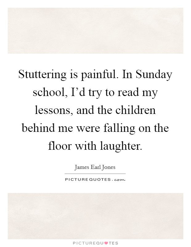Stuttering is painful. In Sunday school, I'd try to read my lessons, and the children behind me were falling on the floor with laughter Picture Quote #1