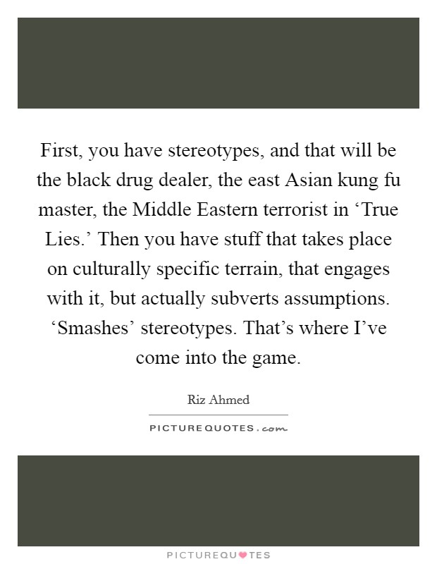 First, you have stereotypes, and that will be the black drug dealer, the east Asian kung fu master, the Middle Eastern terrorist in 'True Lies.' Then you have stuff that takes place on culturally specific terrain, that engages with it, but actually subverts assumptions. 'Smashes' stereotypes. That's where I've come into the game Picture Quote #1