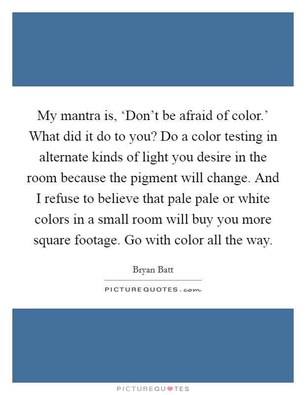 My mantra is, 'Don't be afraid of color.' What did it do to you? Do a color testing in alternate kinds of light you desire in the room because the pigment will change. And I refuse to believe that pale pale or white colors in a small room will buy you more square footage. Go with color all the way Picture Quote #1