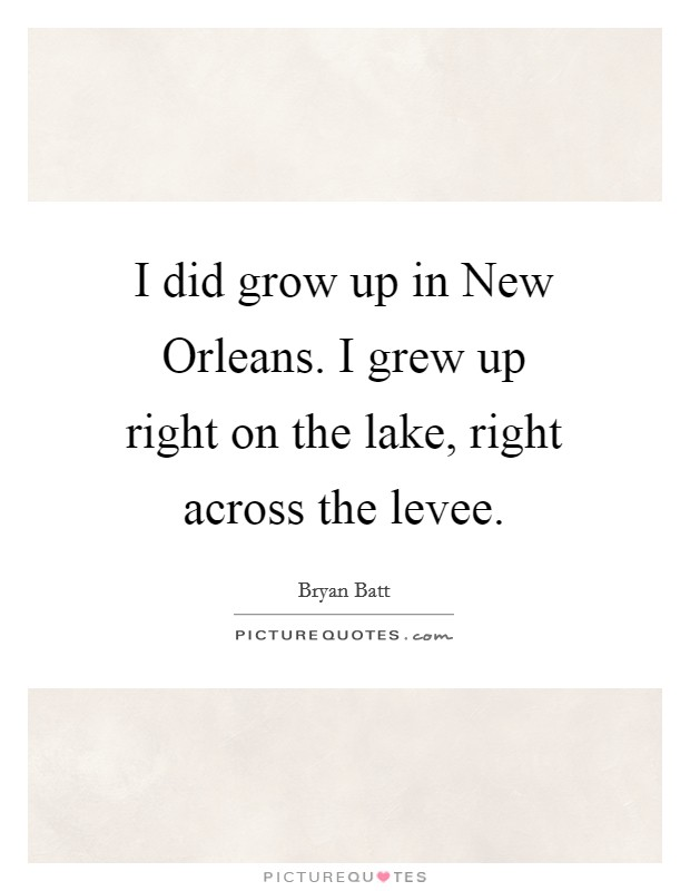 I did grow up in New Orleans. I grew up right on the lake, right across the levee Picture Quote #1