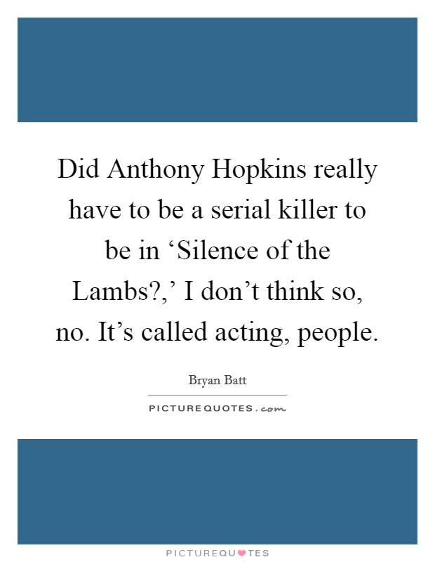 Did Anthony Hopkins really have to be a serial killer to be in 'Silence of the Lambs?,' I don't think so, no. It's called acting, people Picture Quote #1