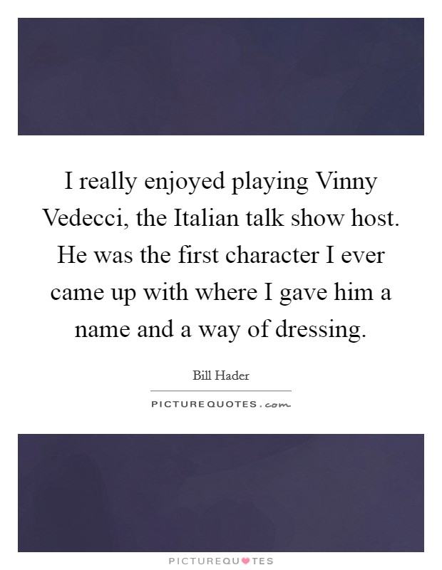 I really enjoyed playing Vinny Vedecci, the Italian talk show host. He was the first character I ever came up with where I gave him a name and a way of dressing Picture Quote #1