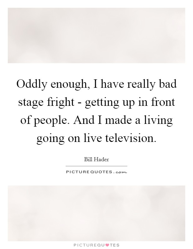 Oddly enough, I have really bad stage fright - getting up in front of people. And I made a living going on live television Picture Quote #1