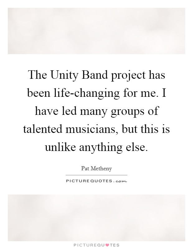 The Unity Band project has been life-changing for me. I have led many groups of talented musicians, but this is unlike anything else Picture Quote #1