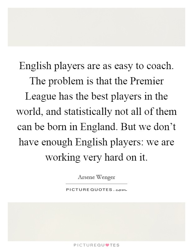 English players are as easy to coach. The problem is that the Premier League has the best players in the world, and statistically not all of them can be born in England. But we don't have enough English players: we are working very hard on it Picture Quote #1