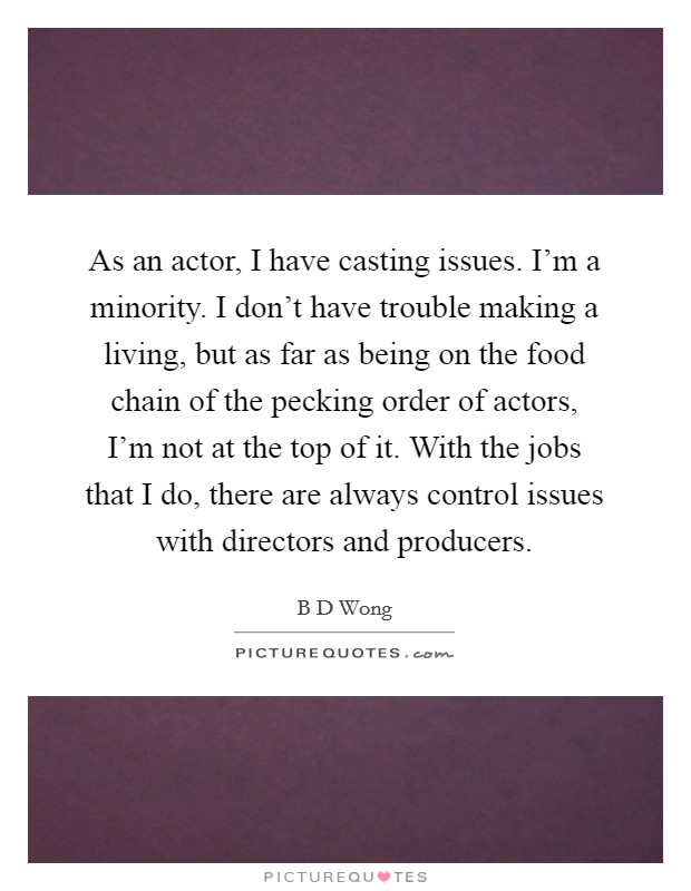 As an actor, I have casting issues. I'm a minority. I don't have trouble making a living, but as far as being on the food chain of the pecking order of actors, I'm not at the top of it. With the jobs that I do, there are always control issues with directors and producers Picture Quote #1