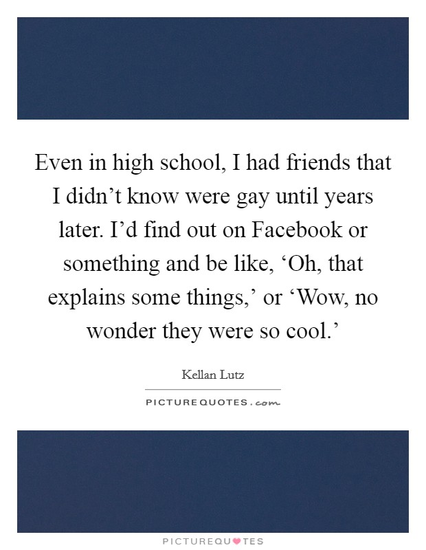 Even in high school, I had friends that I didn't know were gay until years later. I'd find out on Facebook or something and be like, 'Oh, that explains some things,' or 'Wow, no wonder they were so cool.' Picture Quote #1