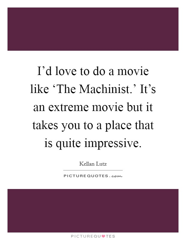 I'd love to do a movie like 'The Machinist.' It's an extreme movie but it takes you to a place that is quite impressive Picture Quote #1