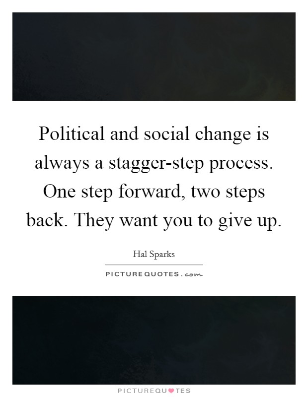 Political and social change is always a stagger-step process. One step forward, two steps back. They want you to give up Picture Quote #1