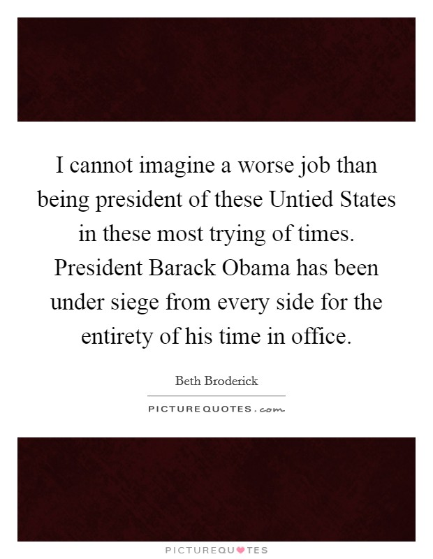 I cannot imagine a worse job than being president of these Untied States in these most trying of times. President Barack Obama has been under siege from every side for the entirety of his time in office Picture Quote #1