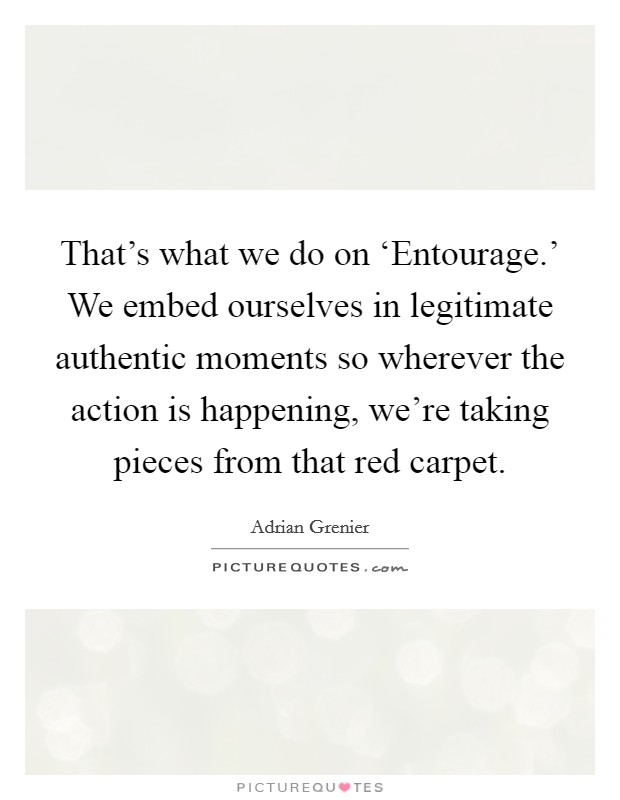 That's what we do on 'Entourage.' We embed ourselves in legitimate authentic moments so wherever the action is happening, we're taking pieces from that red carpet Picture Quote #1