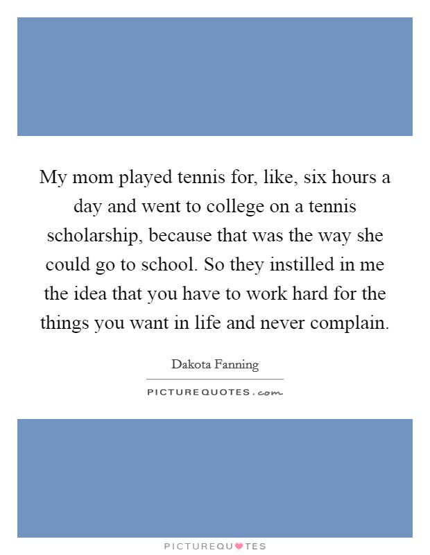 My mom played tennis for, like, six hours a day and went to college on a tennis scholarship, because that was the way she could go to school. So they instilled in me the idea that you have to work hard for the things you want in life and never complain Picture Quote #1