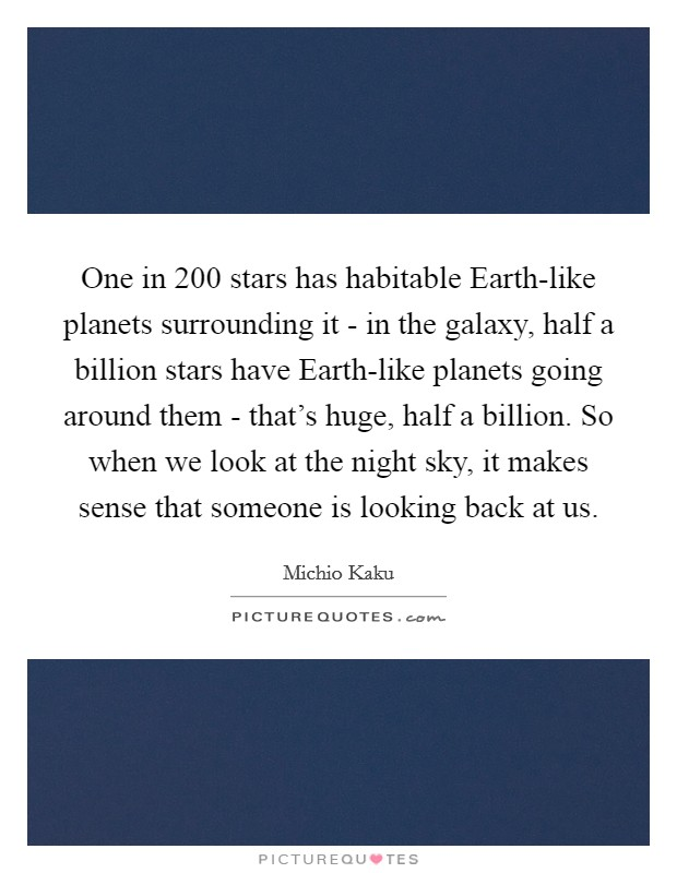 One in 200 stars has habitable Earth-like planets surrounding it - in the galaxy, half a billion stars have Earth-like planets going around them - that's huge, half a billion. So when we look at the night sky, it makes sense that someone is looking back at us Picture Quote #1