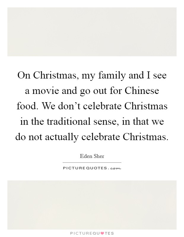 On Christmas, my family and I see a movie and go out for Chinese food. We don't celebrate Christmas in the traditional sense, in that we do not actually celebrate Christmas Picture Quote #1
