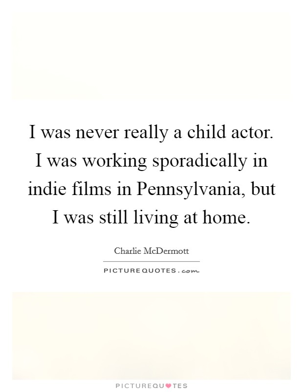 I was never really a child actor. I was working sporadically in indie films in Pennsylvania, but I was still living at home Picture Quote #1