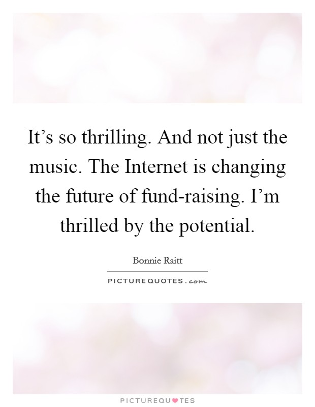 It's so thrilling. And not just the music. The Internet is changing the future of fund-raising. I'm thrilled by the potential Picture Quote #1