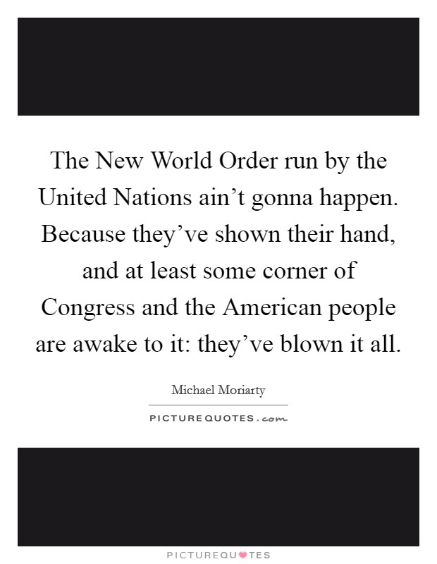 The New World Order run by the United Nations ain't gonna happen. Because they've shown their hand, and at least some corner of Congress and the American people are awake to it: they've blown it all Picture Quote #1