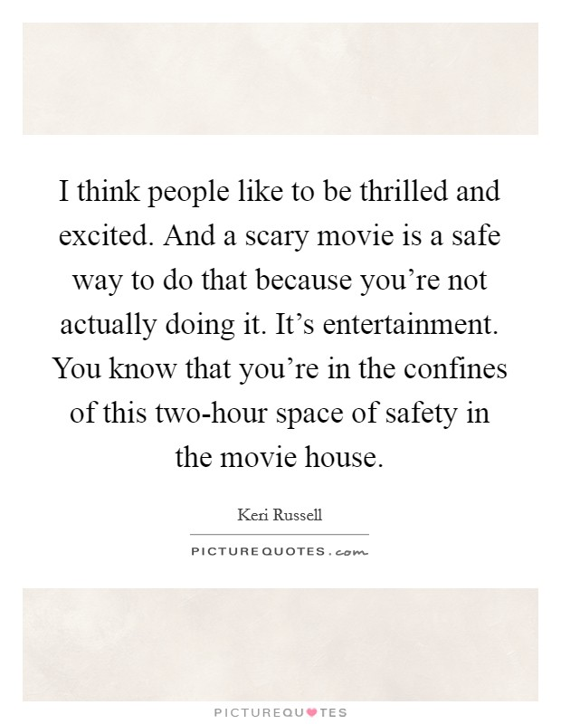 I think people like to be thrilled and excited. And a scary movie is a safe way to do that because you're not actually doing it. It's entertainment. You know that you're in the confines of this two-hour space of safety in the movie house Picture Quote #1