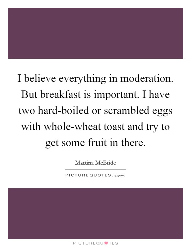 I believe everything in moderation. But breakfast is important. I have two hard-boiled or scrambled eggs with whole-wheat toast and try to get some fruit in there Picture Quote #1