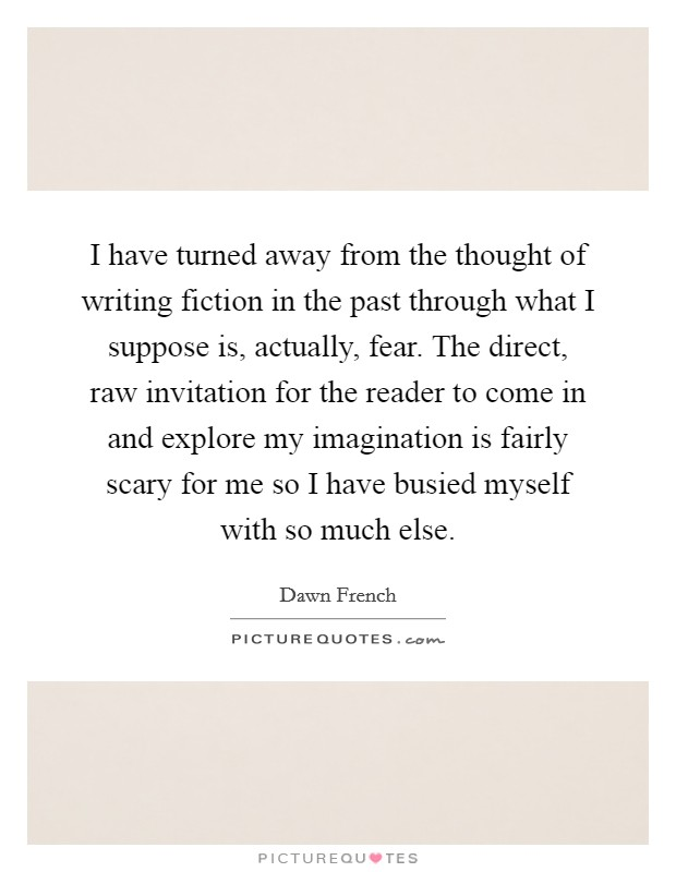 I have turned away from the thought of writing fiction in the past through what I suppose is, actually, fear. The direct, raw invitation for the reader to come in and explore my imagination is fairly scary for me so I have busied myself with so much else Picture Quote #1