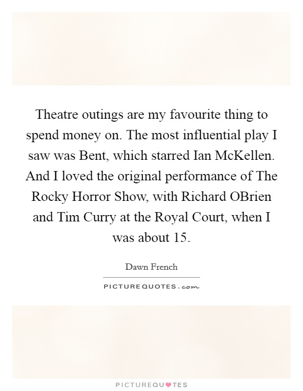 Theatre outings are my favourite thing to spend money on. The most influential play I saw was Bent, which starred Ian McKellen. And I loved the original performance of The Rocky Horror Show, with Richard OBrien and Tim Curry at the Royal Court, when I was about 15 Picture Quote #1