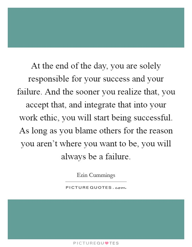 At the end of the day, you are solely responsible for your success and your failure. And the sooner you realize that, you accept that, and integrate that into your work ethic, you will start being successful. As long as you blame others for the reason you aren't where you want to be, you will always be a failure Picture Quote #1