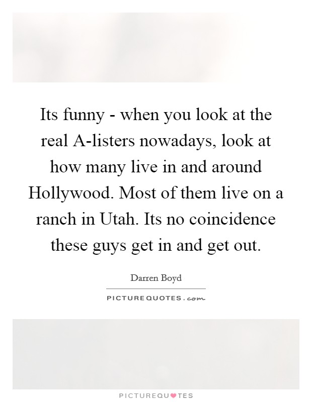 Its funny - when you look at the real A-listers nowadays, look at how many live in and around Hollywood. Most of them live on a ranch in Utah. Its no coincidence these guys get in and get out Picture Quote #1