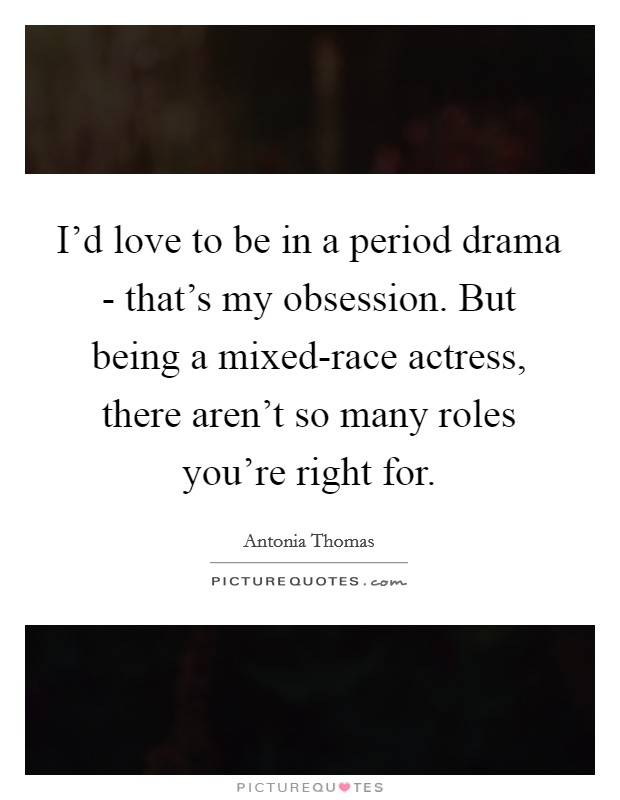 I'd love to be in a period drama - that's my obsession. But being a mixed-race actress, there aren't so many roles you're right for Picture Quote #1