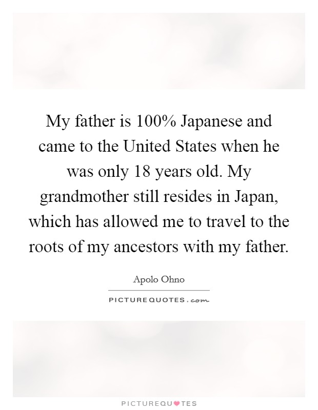 My father is 100% Japanese and came to the United States when he was only 18 years old. My grandmother still resides in Japan, which has allowed me to travel to the roots of my ancestors with my father Picture Quote #1