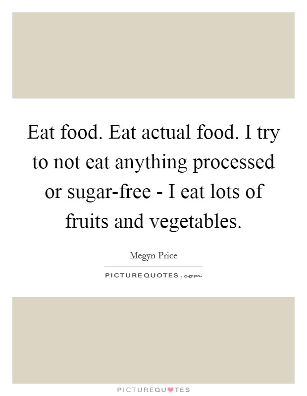 Eat food. Eat actual food. I try to not eat anything processed or sugar-free - I eat lots of fruits and vegetables Picture Quote #1
