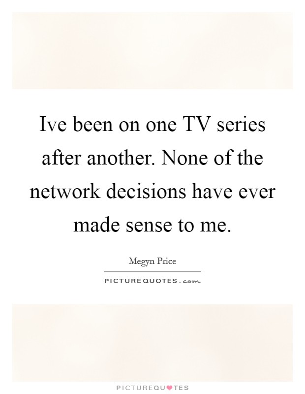 Ive been on one TV series after another. None of the network decisions have ever made sense to me Picture Quote #1