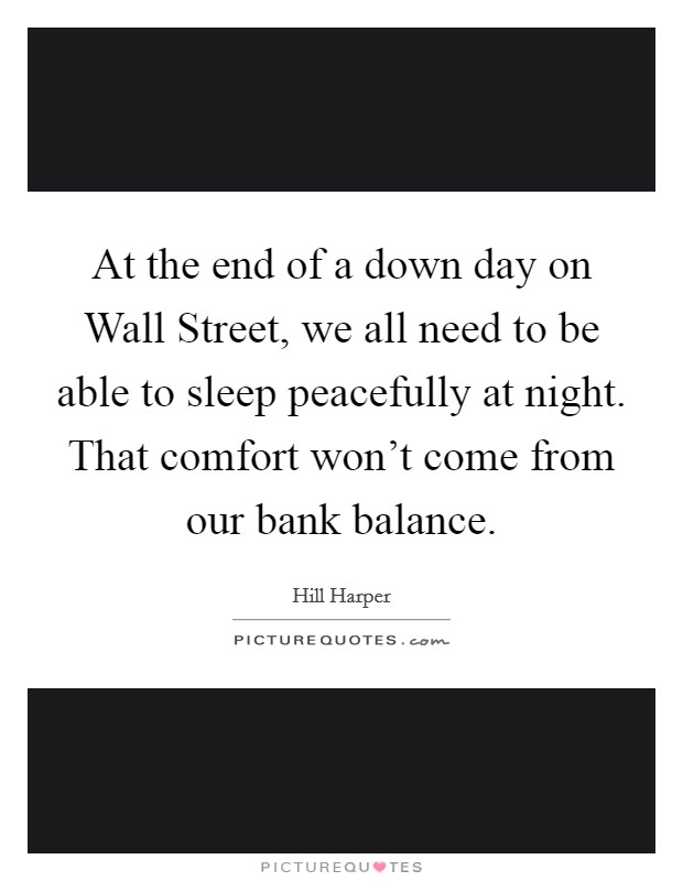 At the end of a down day on Wall Street, we all need to be able to sleep peacefully at night. That comfort won't come from our bank balance Picture Quote #1