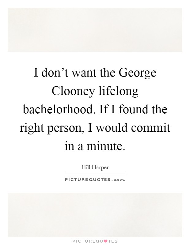 I don't want the George Clooney lifelong bachelorhood. If I found the right person, I would commit in a minute Picture Quote #1