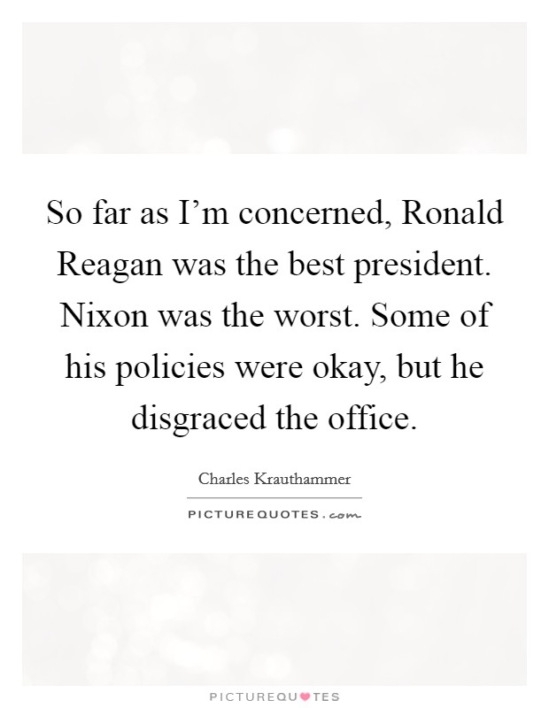 So far as I'm concerned, Ronald Reagan was the best president. Nixon was the worst. Some of his policies were okay, but he disgraced the office Picture Quote #1